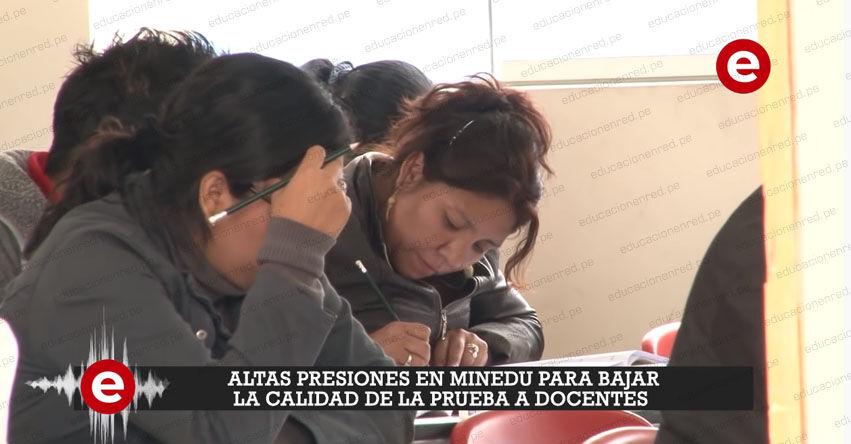 Reportaje pone al descubierto las presiones en el MINEDU para bajar la calidad de prueba a docentes [VIDEO]