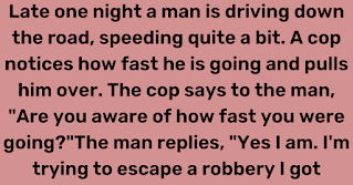 """Late one night a man is driving down the road, speeding quite a bit. A cop notices how fast he is going and pulls him over. The cop says to the man, """"Are you aware of how fast you were going?""""    The man replies, """"Yes I am. I'm trying to escape a robbery I got involved in."""""""