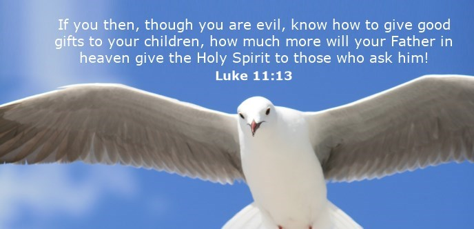 If you then, though you are evil, know how to give good gifts to your children, how much more will your Father in heaven give the Holy Spirit to those who ask him!
