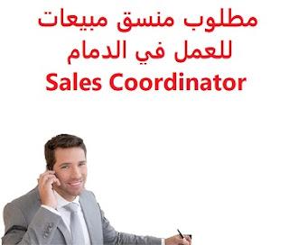 وظائف السعودية مطلوب منسق مبيعات للعمل في الدمام Sales Coordinator