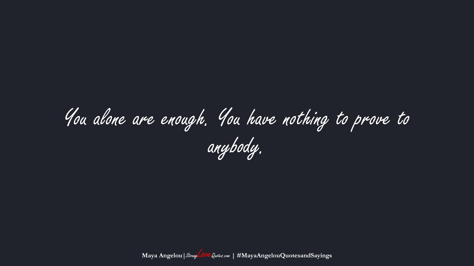You alone are enough. You have nothing to prove to anybody. (Maya Angelou);  #MayaAngelouQuotesandSayings