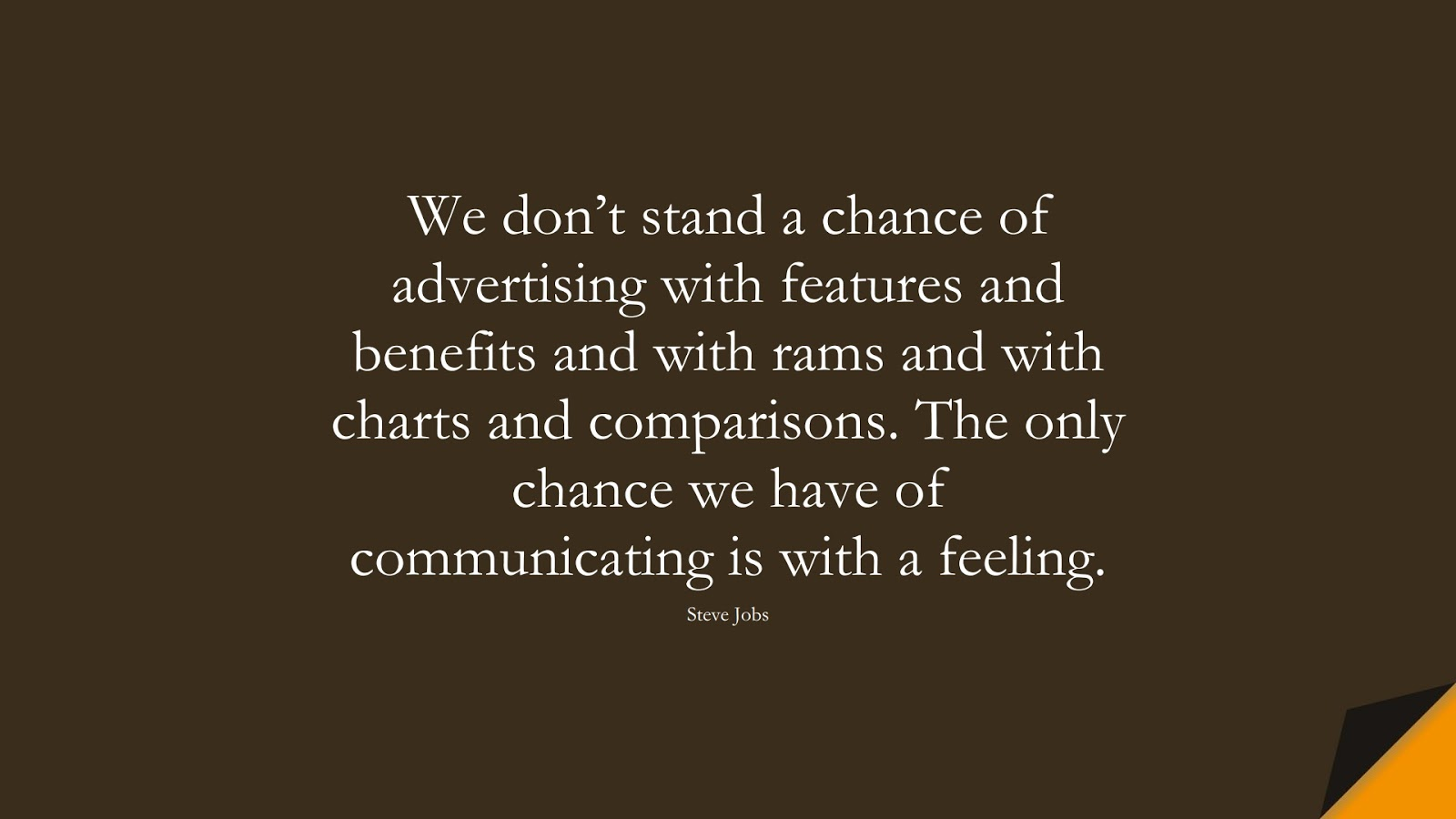 We don't stand a chance of advertising with features and benefits and with rams and with charts and comparisons. The only chance we have of communicating is with a feeling. (Steve Jobs);  #SteveJobsQuotes