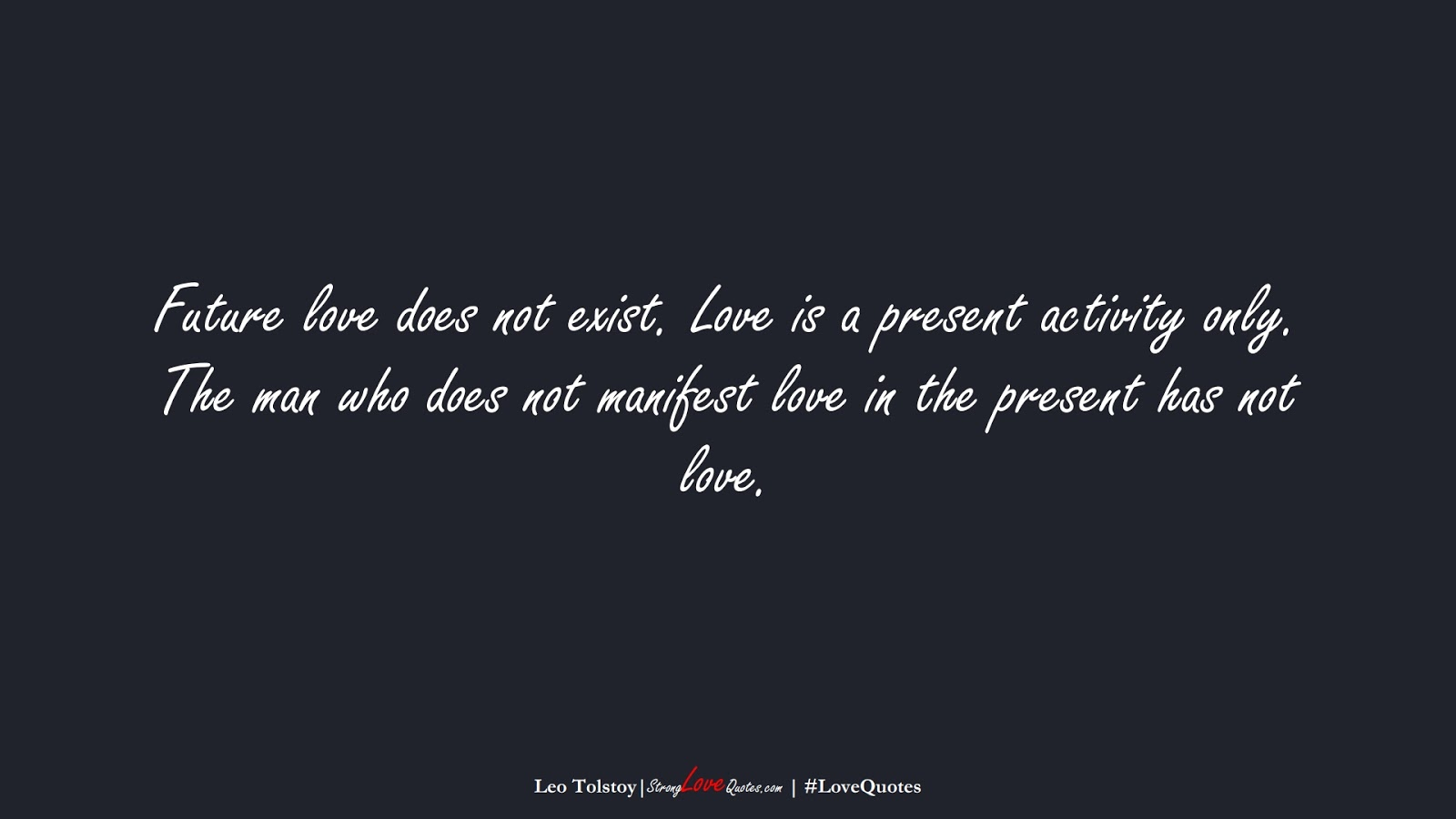 Future love does not exist. Love is a present activity only. The man who does not manifest love in the present has not love. (Leo Tolstoy);  #LoveQuotes