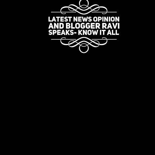 LATEST NEWS OPINION AND BLOGGER RAVI SPEAKS-KNOW IT ALL.