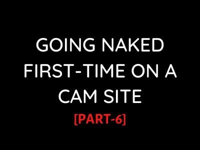 Erotic sex stories: Naked First-Time on a CamSite[PART-6]