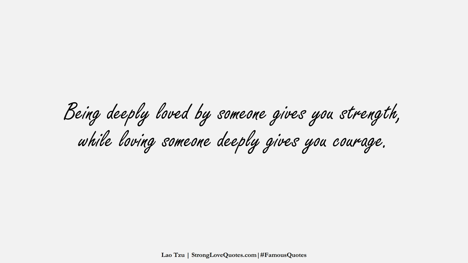 Being deeply loved by someone gives you strength, while loving someone deeply gives you courage. (Lao Tzu);  #FamousQuotes
