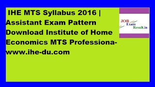 IHE MTS Syllabus 2016 | Assistant Exam Pattern Download Institute of Home Economics MTS Professiona-www.ihe-du.com