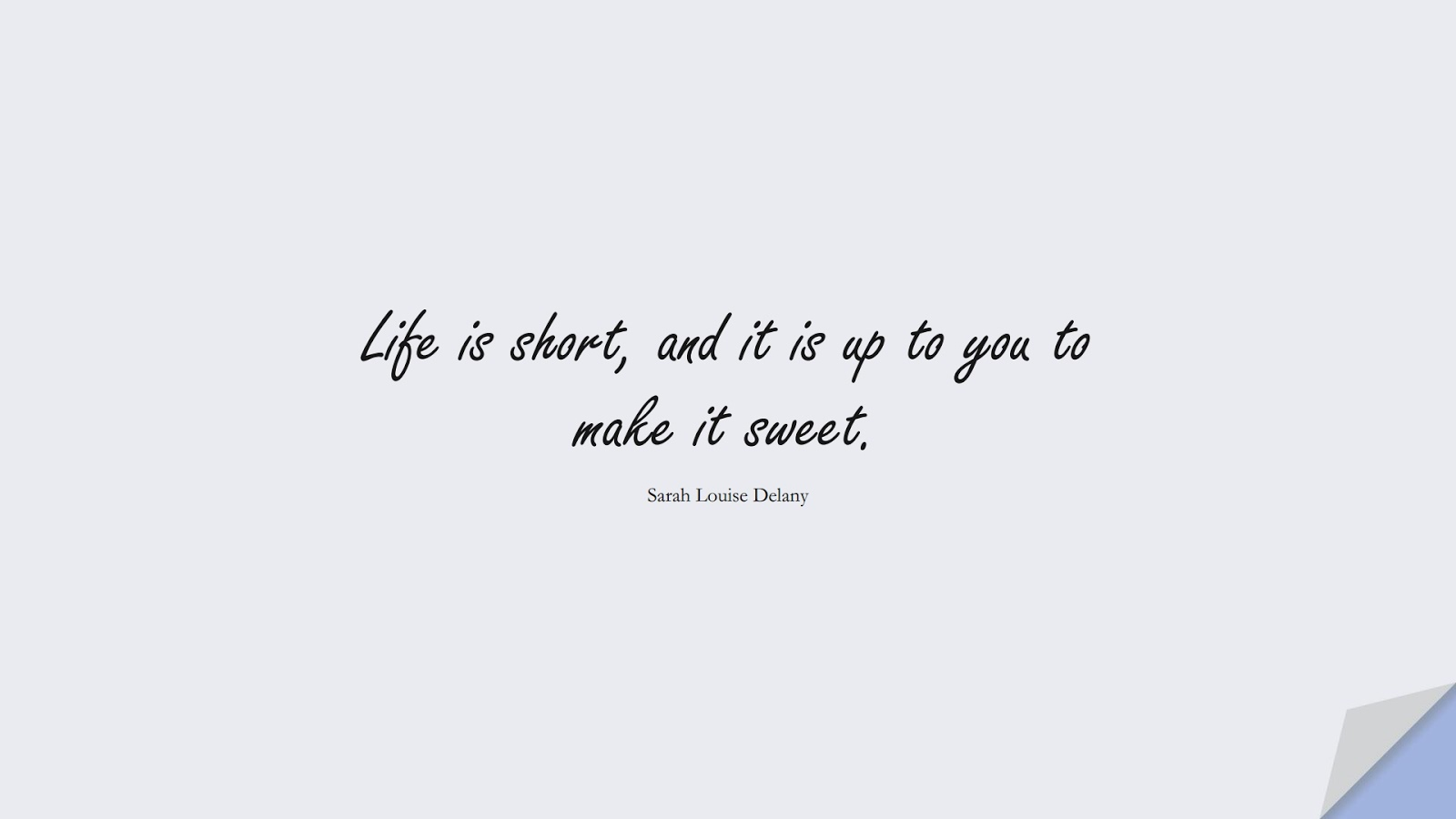 Life is short, and it is up to you to make it sweet. (Sarah Louise Delany);  #LifeQuotes