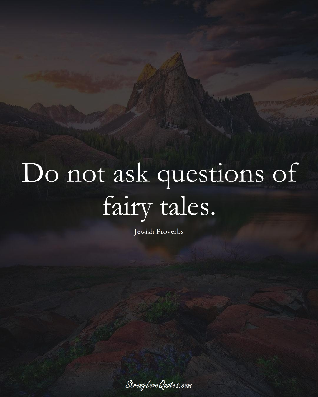 Do not ask questions of fairy tales. (Jewish Sayings);  #aVarietyofCulturesSayings