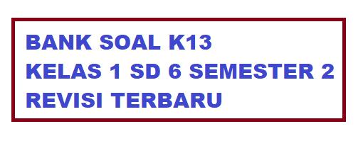 BANK SOAL K13 KELAS 1 SD 6 SEMESTER 2 REVISI TERBARU