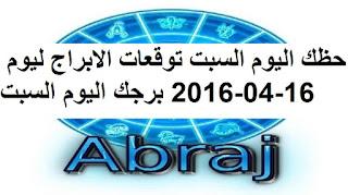 حظك اليوم السبت توقعات الابراج ليوم 16-04-2016 برجك اليوم السبت