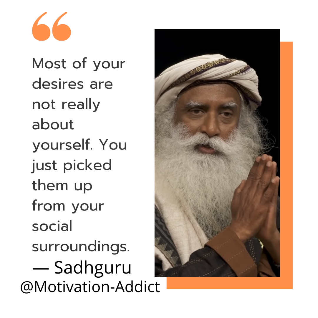 """MOST OF YOUR DESIRE ARE NOT REALTY ABOUT YOURSELF. YOU PICKED THEM UP FROM YOUR SOCIAL SURROUNDINGS."" -SADHGURU, JAGGI VASUDEV"