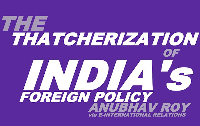INDEPENDENT MEDIA | The Thatcherization of India's Foreign Policy by Anubhav Roy, E-IR