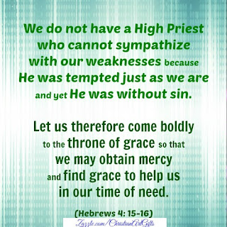 We do not have a High Priest who cannot sympathize with our weakness because He was tempted just as we are and yet He was without sin. Let us therefore come boldly to the throne of grace so that we may obtain mercy and find grace to help us in our time of need. Hebrews 4:15-16