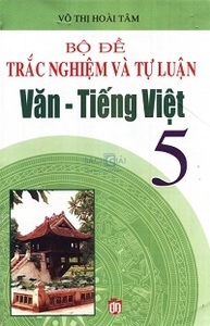 Bộ Đề Trắc Nghiệm Và Tự Luận Văn Tiếng Việt 5 - Võ Thị Hoài Tâm