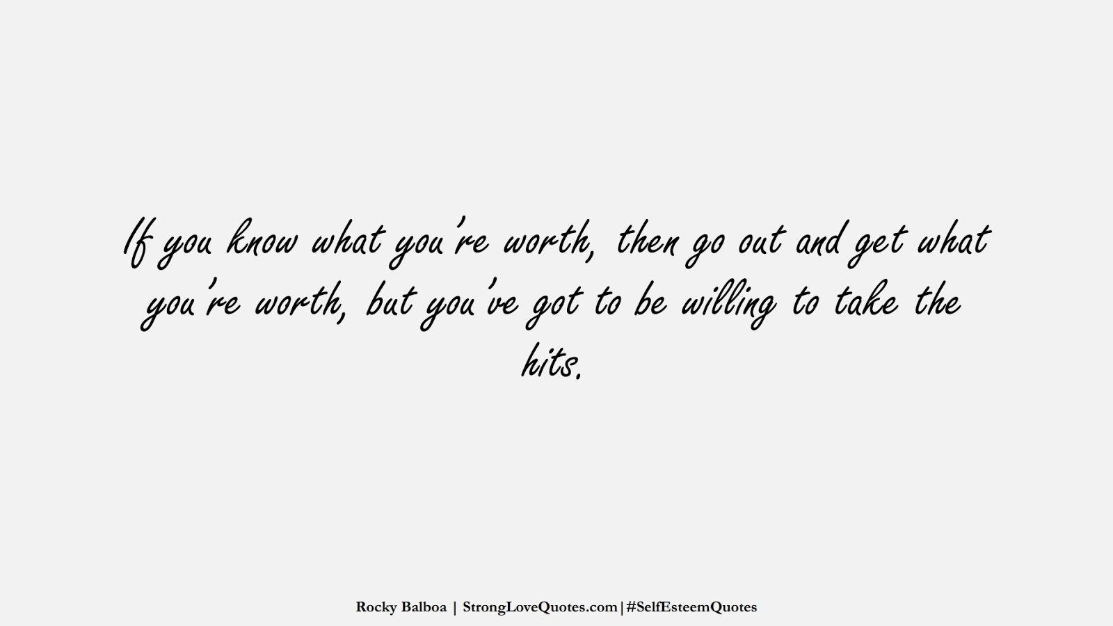 If you know what you're worth, then go out and get what you're worth, but you've got to be willing to take the hits. (Rocky Balboa);  #SelfEsteemQuotes