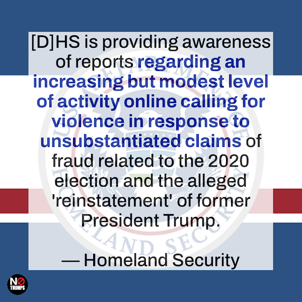 [D]HS is providing awareness of reports regarding an increasing but modest level of activity online calling for violence in response to unsubstantiated claims of fraud related to the 2020 election and the alleged 'reinstatement' of former President Trump. — Homeland Security