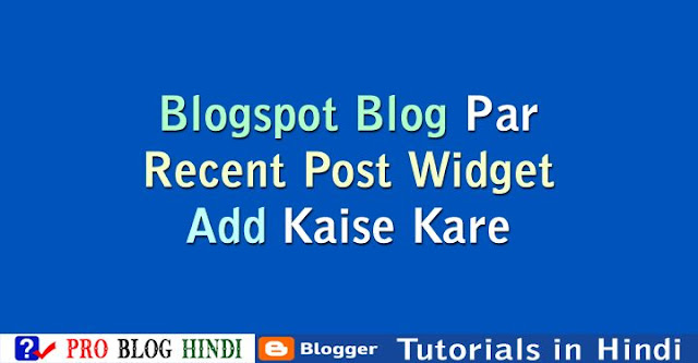 how to add recent post widget to bloggger, blogspot blog par recent post widget kaise add kare. bloggger tutorial in hindi, blogspot tutorial in hindi