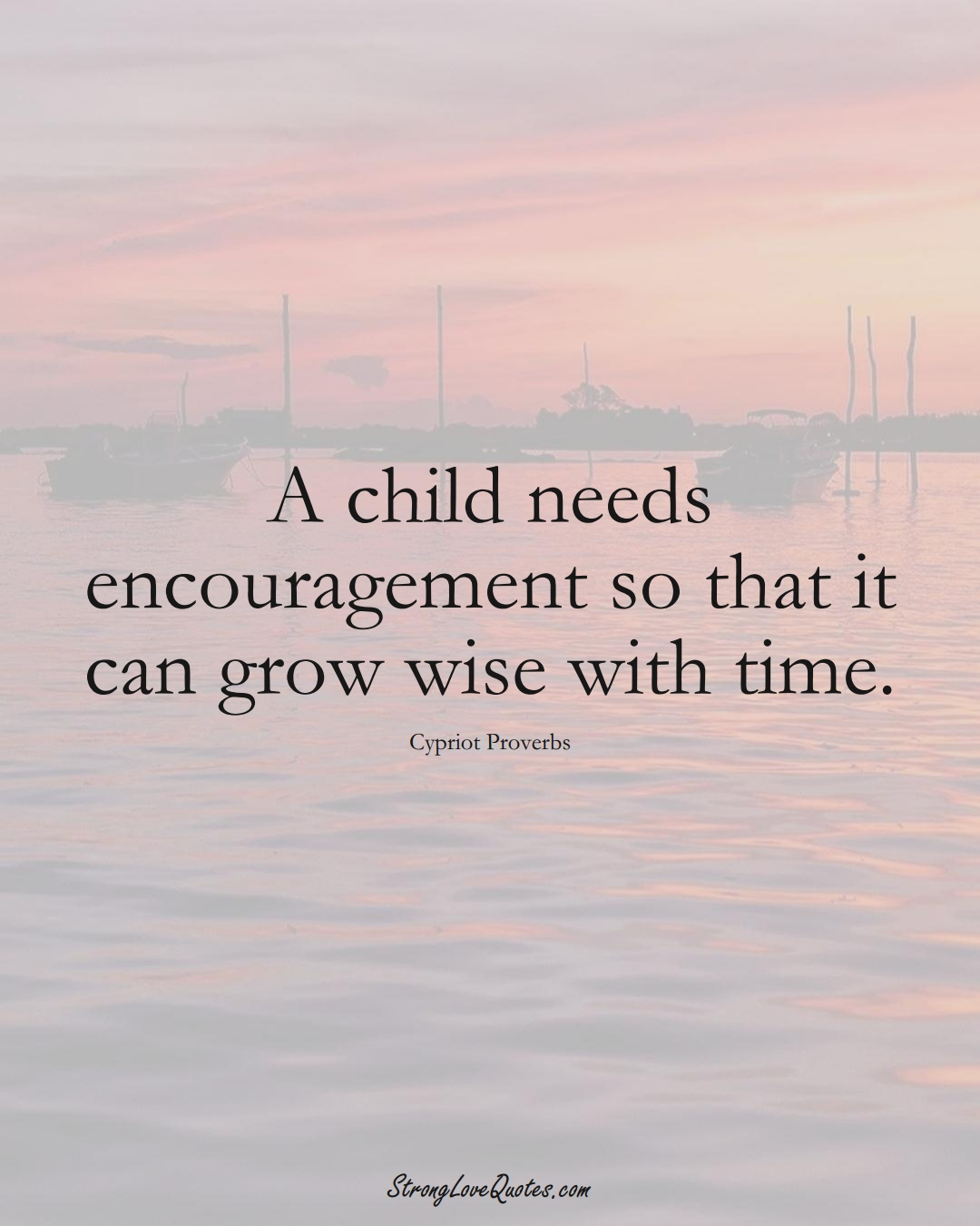 A child needs encouragement so that it can grow wise with time. (Cypriot Sayings);  #MiddleEasternSayings