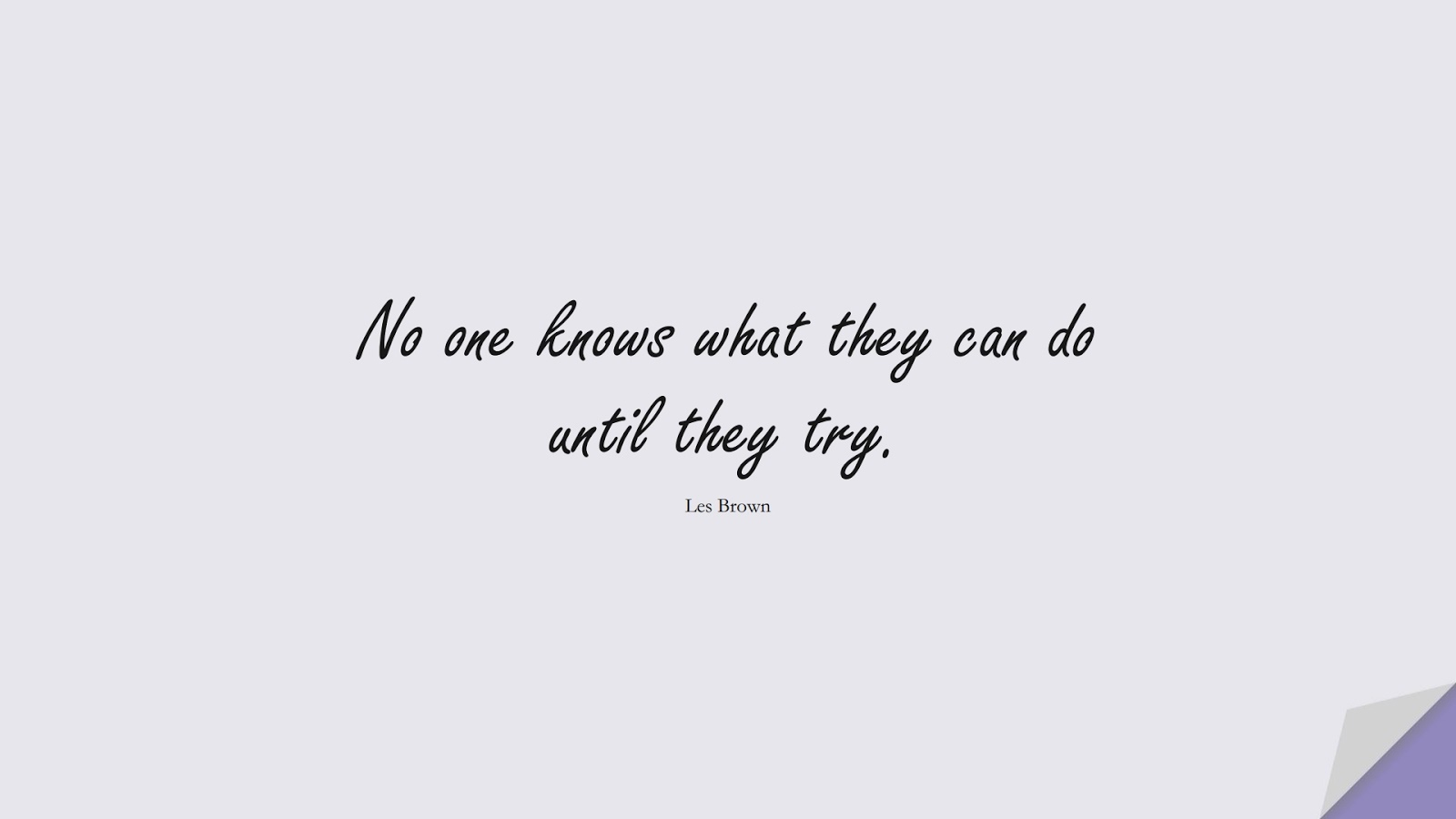 No one knows what they can do until they try. (Les Brown);  #EncouragingQuotes