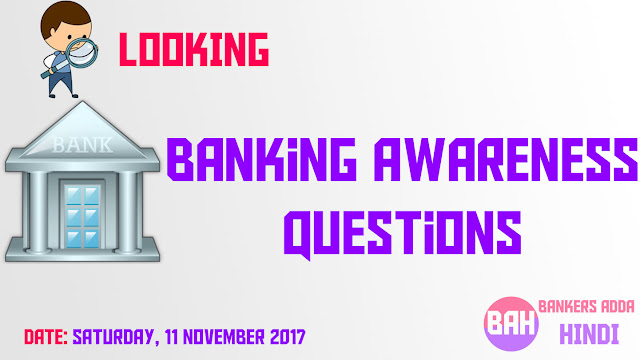Banking Awareness Questions for IBPS PO and Clerk Mains SATURDAY, 11 NOVEMBER 2017
