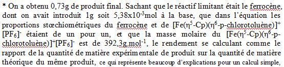On a obtenu 0,73g de produit final. Sachant que le réactif limitant était le ferrocène, dont on avait introduit 1g soit 5,38x10-3mol à la base, que dans l'équation les proportions stœchiométriques du ferrocène et de [Fe(η5-Cp)(η6-p-chlorotoluène)]+ [PF6]- étaient de un pour un, et que la masse molaire du [Fe(η5-Cp)(η6-p-chlorotoluène)]+[PF6]- est de 392,3g.mol-1, le rendement se calculant comme le rapport de la quantité de matière expérimentale de produit sur la quantité de matière théorique du même produit, ce qui représente beaucoup d'explications pour un calcul simple