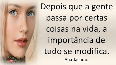 Depois que a gente passa por certas coisas na vida, a importância de tudo se modifica. Ana Jácomo