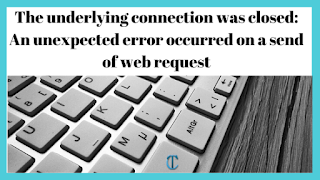 The underlying connection was closed: An unexpected error occurred on a send of web request