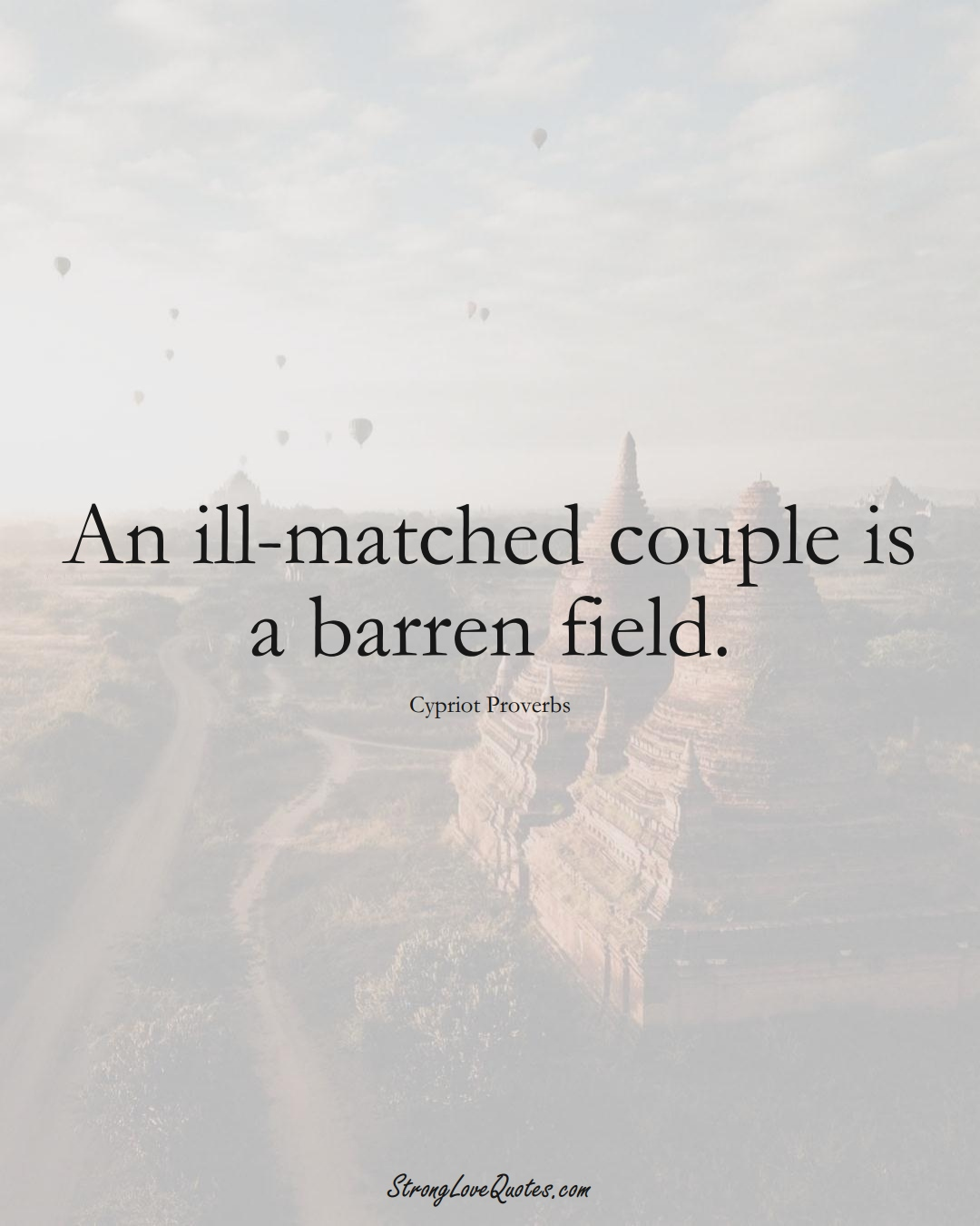 An ill-matched couple is a barren field. (Cypriot Sayings);  #MiddleEasternSayings