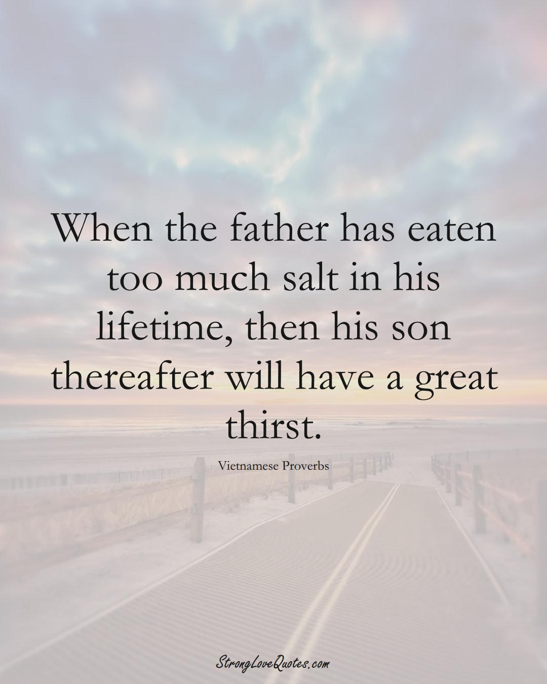 When the father has eaten too much salt in his lifetime, then his son thereafter will have a great thirst. (Vietnamese Sayings);  #AsianSayings