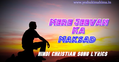 Mere Jeevan Ka Maksad Tu Hai, मेरे जीवन का मकसद तू हैं, hindi christian song lyrics