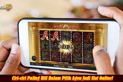 Ciri-ciri Paling Riil Dalam Pilih Agen Judi Slot Online!