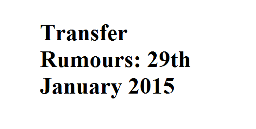 Transfer Rumours: 29th January 2015