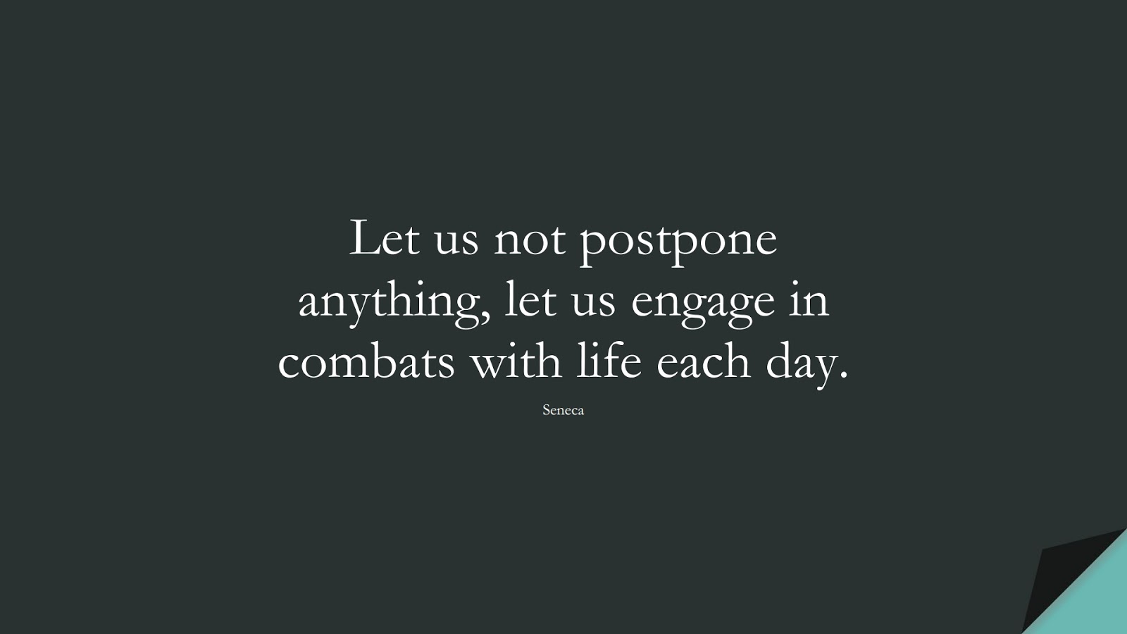 Let us not postpone anything, let us engage in combats with life each day. (Seneca);  #StoicQuotes