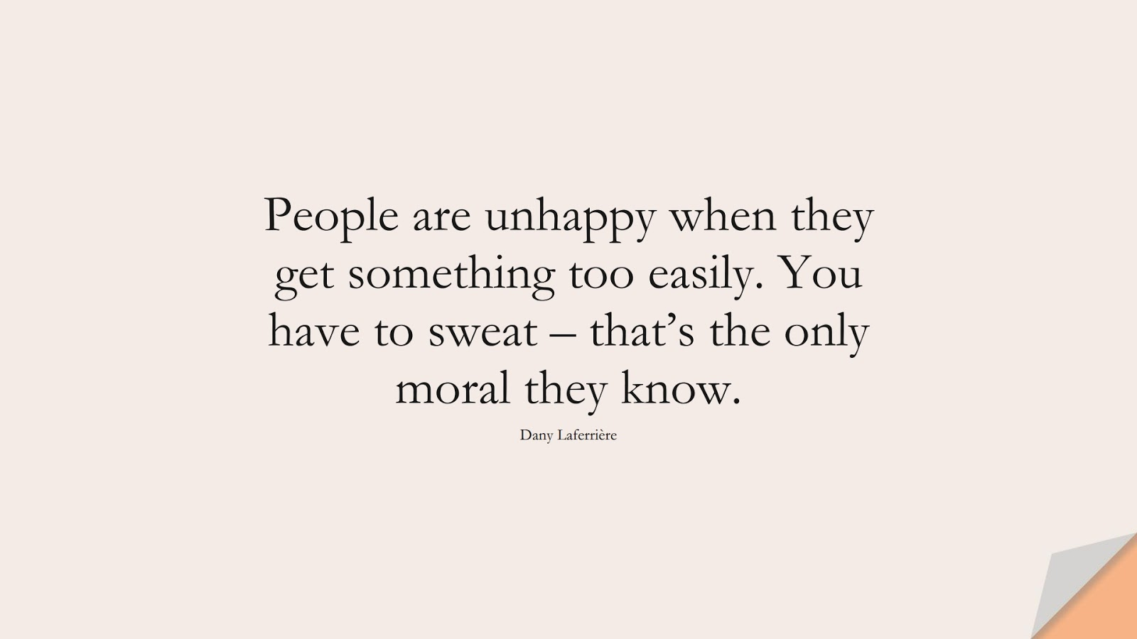 People are unhappy when they get something too easily. You have to sweat – that's the only moral they know. (Dany Laferrière);  #HappinessQuotes