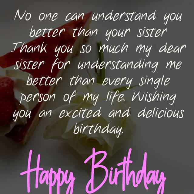 No one can understand you better than your sister .Thank you so much my dear sister for understanding me better than every single person of my life. Wishing you an excited and delicious birthday.