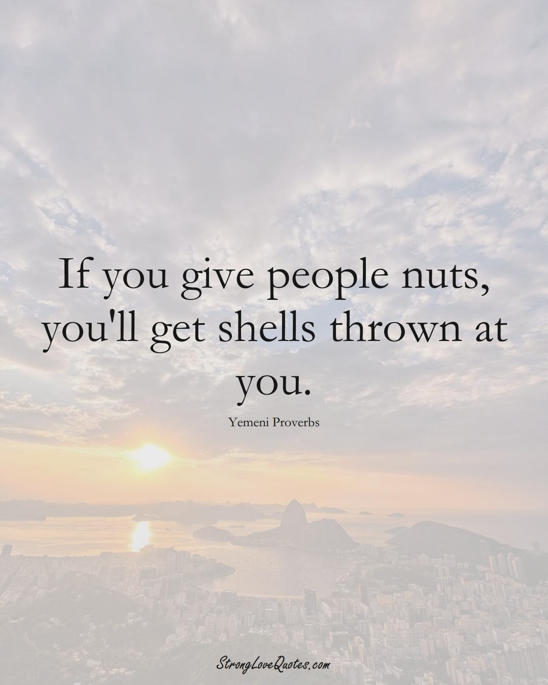 If you give people nuts, you'll get shells thrown at you. (Yemeni Sayings);  #MiddleEasternSayings