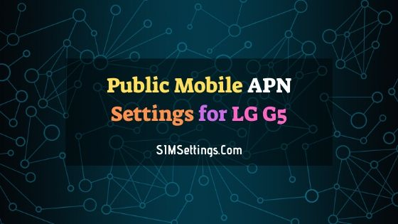 Public Mobile APN Settings LG G5 | 4G LTE APN in Canada 2020