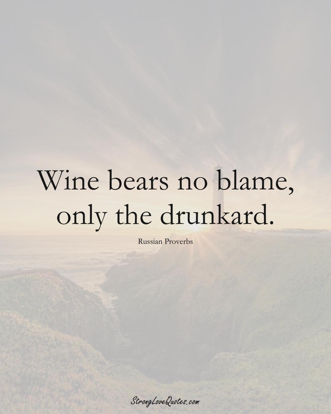 Wine bears no blame, only the drunkard. (Russian Sayings);  #AsianSayings