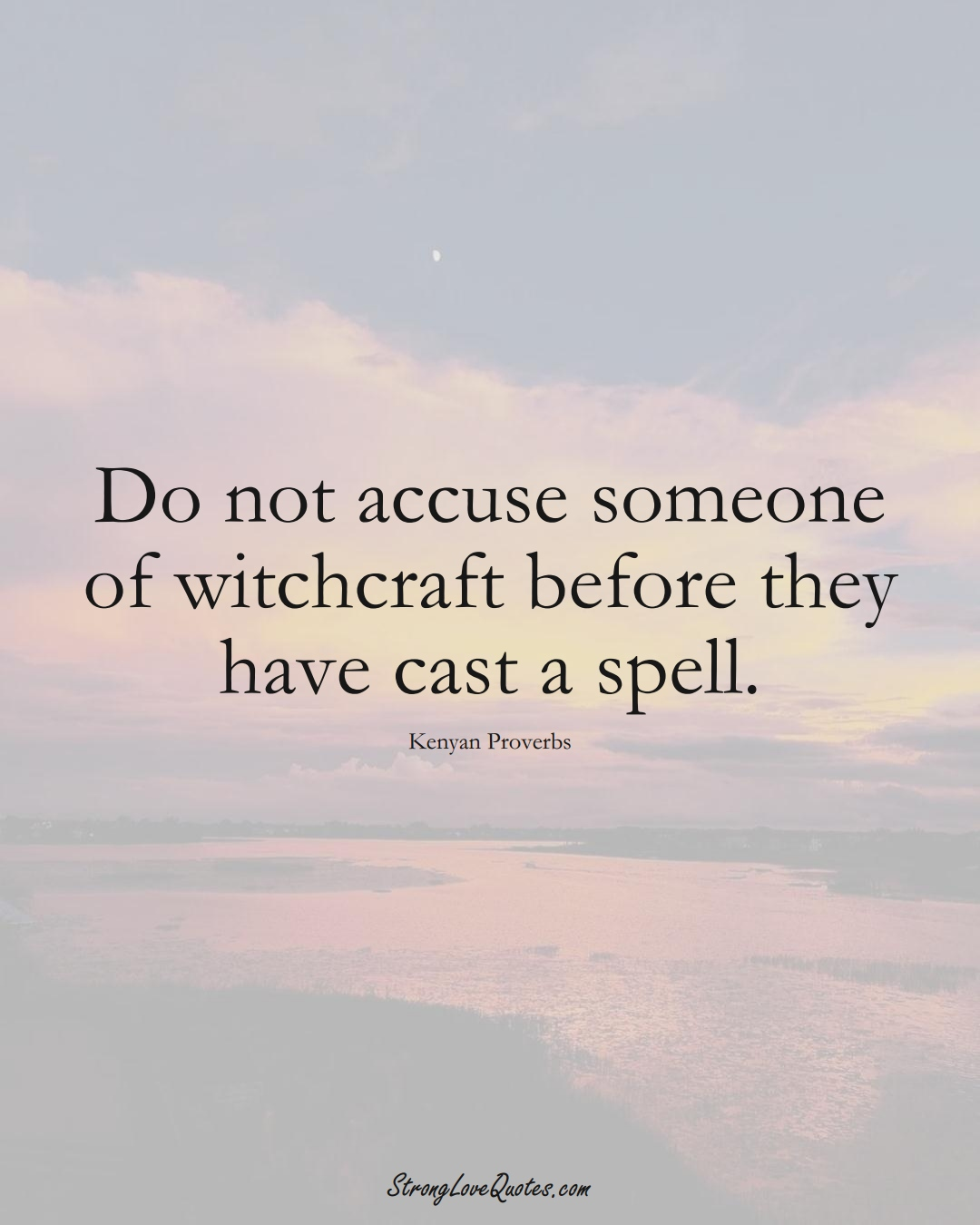 Do not accuse someone of witchcraft before they have cast a spell. (Kenyan Sayings);  #AfricanSayings