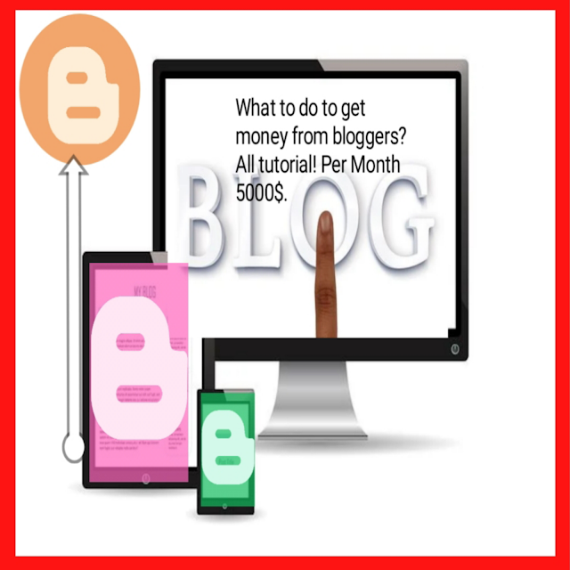 What to do to get money from bloggers?All tutorial! Per Month 5000$.