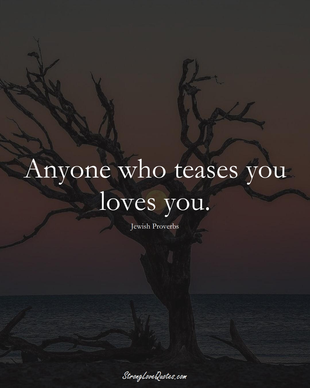 Anyone who teases you loves you. (Jewish Sayings);  #aVarietyofCulturesSayings