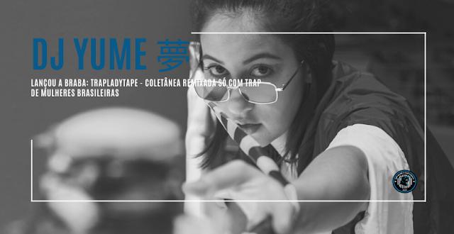 DJ YUME 夢 lançou a braba: TRAPLadyTape - coletânea remixada só com TRAP de mulheres brasileiras