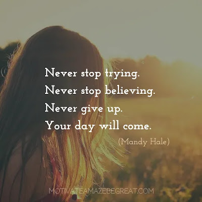 "Never Quit Quotes: ""Never stop trying. Never stop believing. Never give up. Your day will come."" – Mandy Hale"