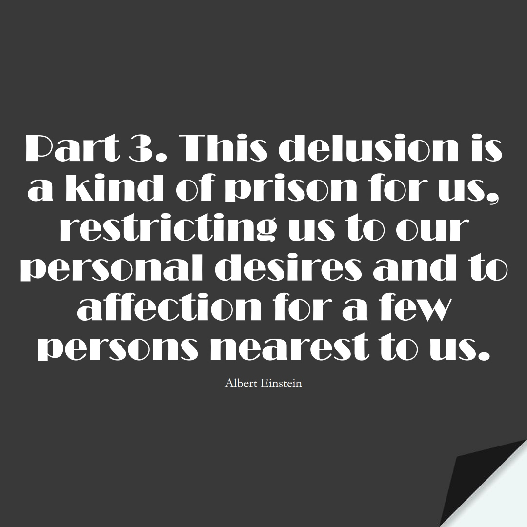 Part 3. This delusion is a kind of prison for us, restricting us to our personal desires and to affection for a few persons nearest to us. (Albert Einstein);  #HumanityQuotes