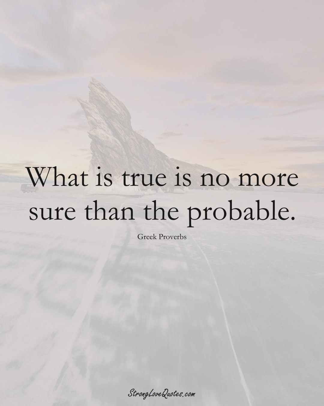 What is true is no more sure than the probable. (Greek Sayings);  #EuropeanSayings