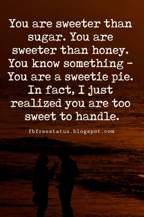 Sweet Love Quotes and Sayings, You are sweeter than sugar. You are sweeter than honey. You know something - You are a sweetie pie. In fact, I just realized you are too sweet to handle.
