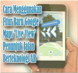 Cara Menggunakan Fitur Baru Google Maps 'Live View', Penunjuk Jalan Berteknologi AR