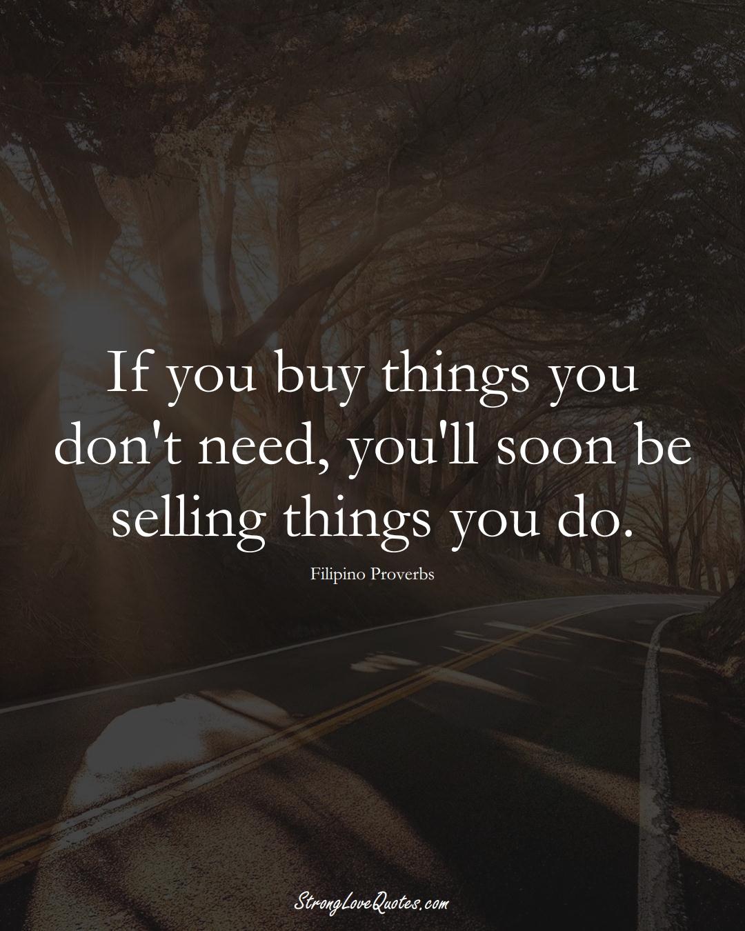 If you buy things you don't need, you'll soon be selling things you do. (Filipino Sayings);  #AsianSayings