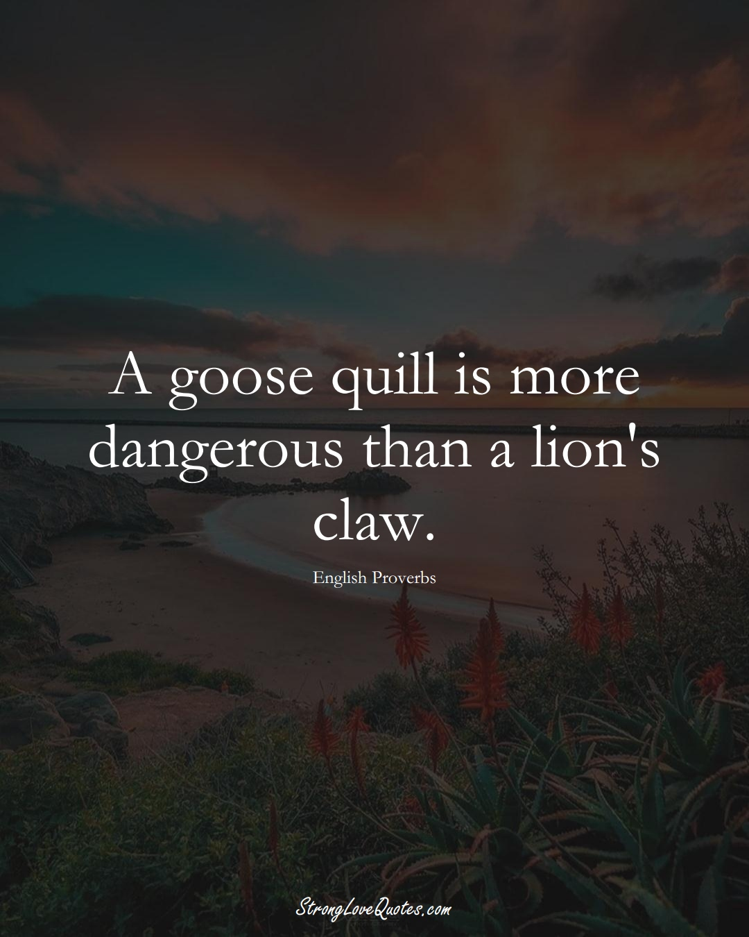 A goose quill is more dangerous than a lion's claw. (English Sayings);  #EuropeanSayings